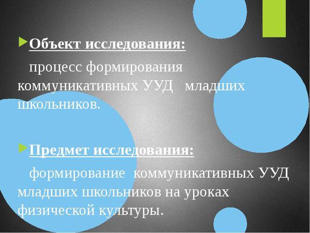 Объект исследования: процесс формирования коммуникативных УУД младших школьни...