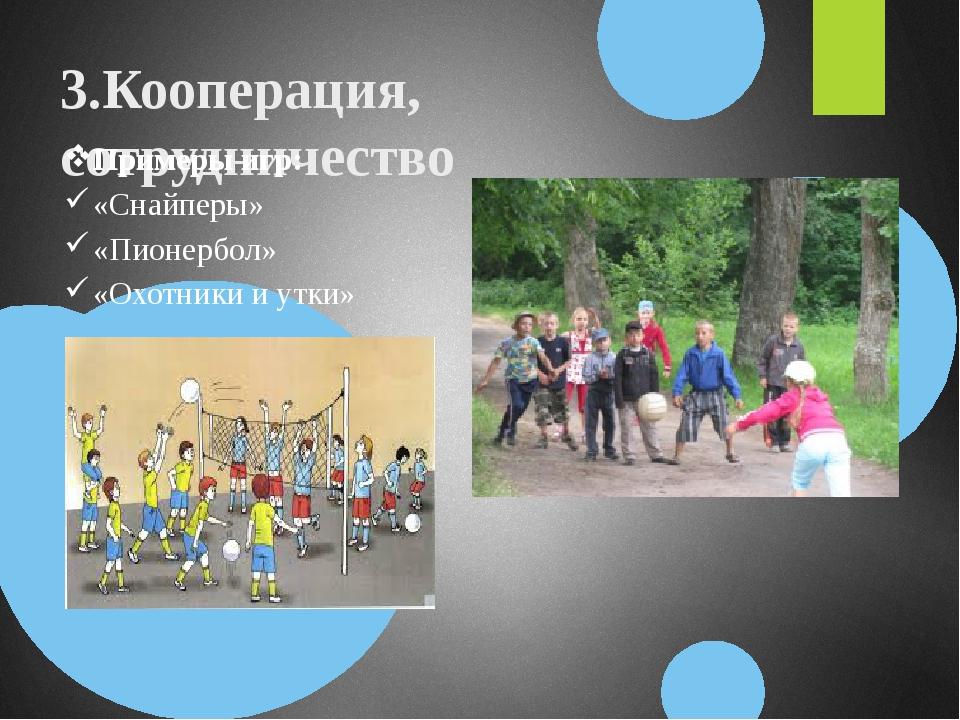 3.Кооперация, сотрудничество Примеры игр: «Снайперы» «Пионербол» «Охотники и...
