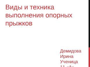 Виды и техника выполнения опорных прыжков Демидова Ирина Ученица 11 «А» класса