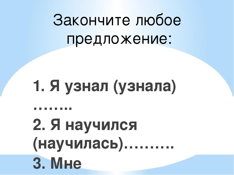 Закончите любое предложение: 1. Я узнал (узнала)…….. 2. Я научился (научилась...