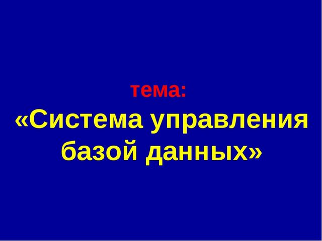 тема: «Система управления базой данных»