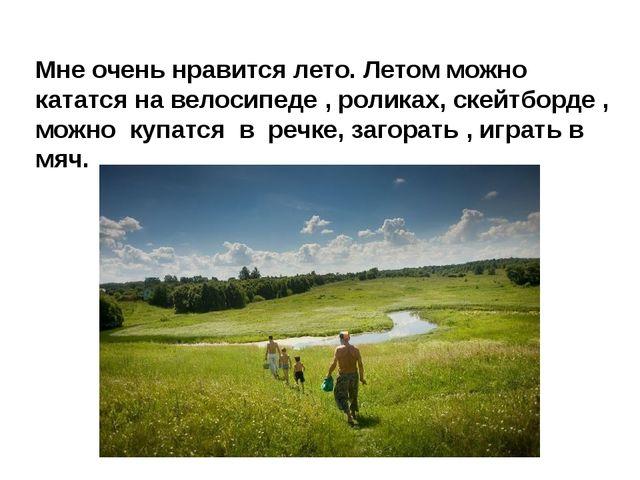 Мне очень нравится лето. Летом можно кататся на велосипеде , роликах, скейтбо...