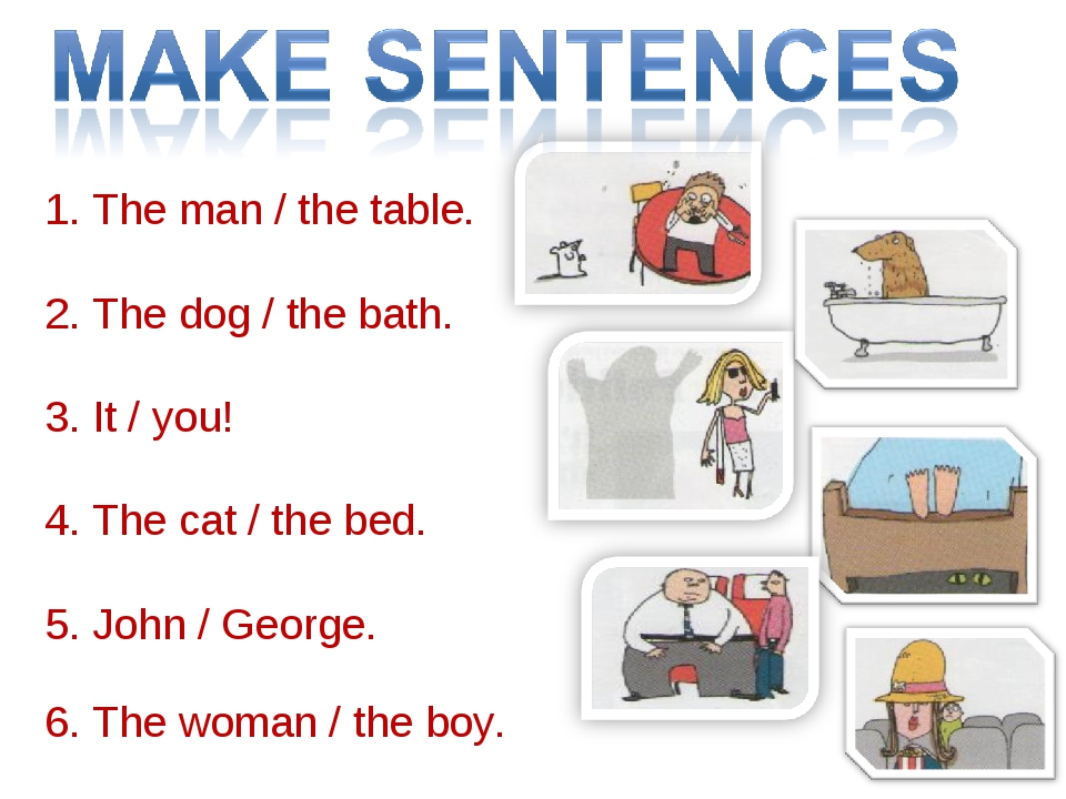 1. The man / the table.   2. The dog / the bath.   3. It / you! 4. The cat /...