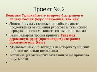 Проект № 2 Решение Урянхайского вопроса был решен в пользу России (курс сближ