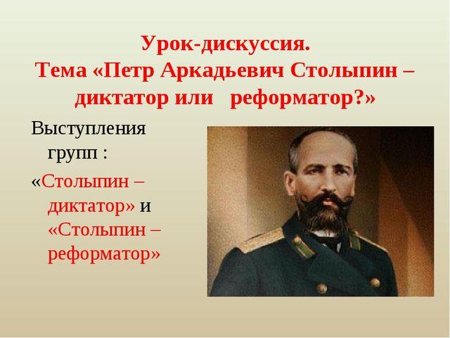 Урок-дискуссия. Тема «Петр Аркадьевич Столыпин – диктатор или реформатор?» Вы...