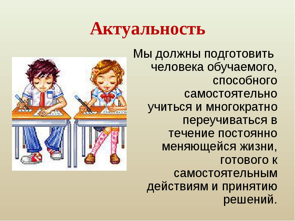 Актуальность Мы должны подготовить человека обучаемого, способного самостояте...