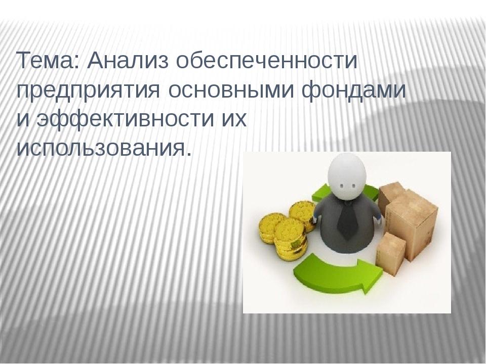 Тема: Анализ обеспеченности предприятия основными фондами и эффективности их...
