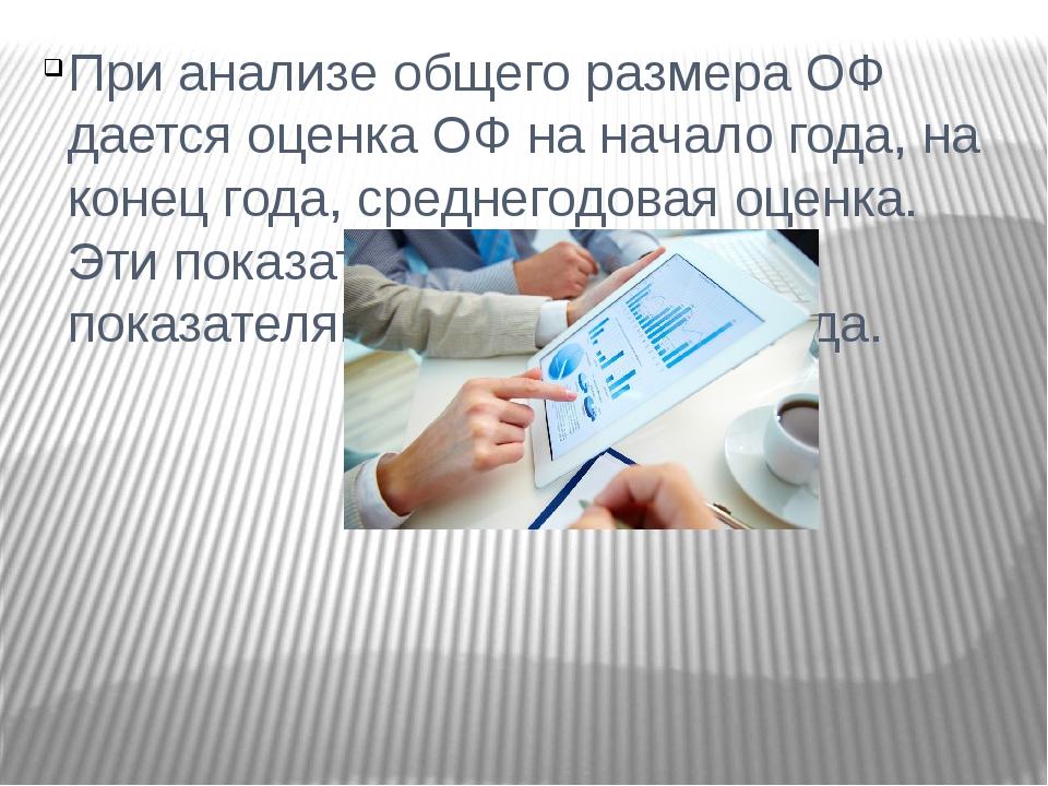 При анализе общего размера ОФ дается оценка ОФ на начало года, на конец года,...