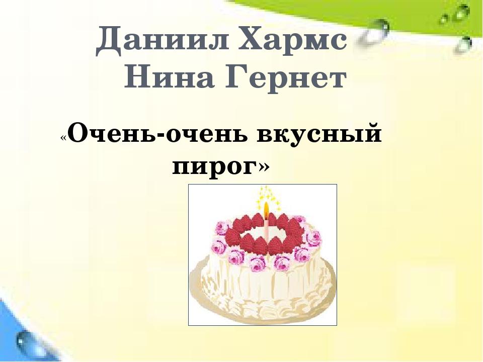 Даниил Хармс Нина Гернет «Очень-очень вкусный пирог»