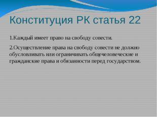 Конституция РК статья 22 1.Каждый имеет право на свободу совести. 2.Осуществл