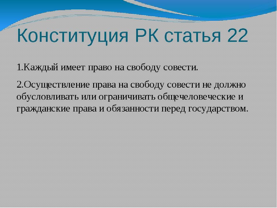 Конституция РК статья 22 1.Каждый имеет право на свободу совести. 2.Осуществл...