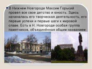 В Нижнем Новгороде Максим Горький провел все свое детство и юность. Здесь на