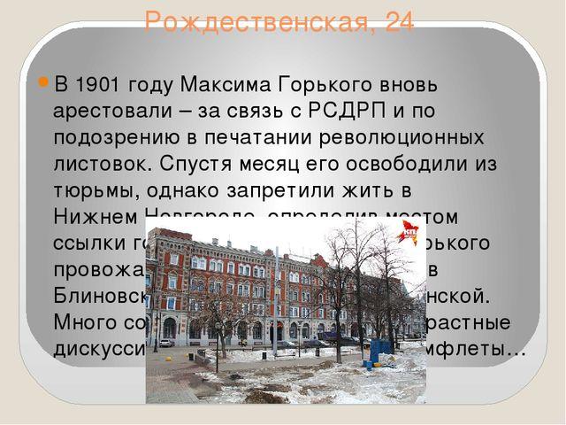 Рождественская, 24 В 1901 году МаксимаГорькоговновь арестовали – за связь с...
