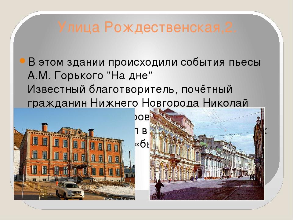 Улица Рождественская,2. В этом здании происходили события пьесы А.М. Горького...
