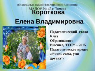 ВОСПИТАТЕЛЬ I КВАЛИФИКАЦИОННОЙ КАТЕГОРИИ МАДОУ № 45 г. Томска Короткова Елен