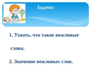 1. Узнать, что такое вежливые слова. 2. Значение вежливых слов. 3. Учиться и