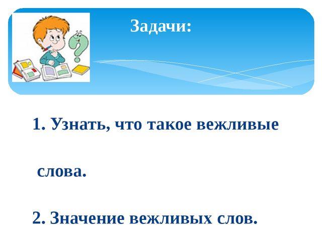1. Узнать, что такое вежливые слова. 2. Значение вежливых слов. 3. Учиться и...