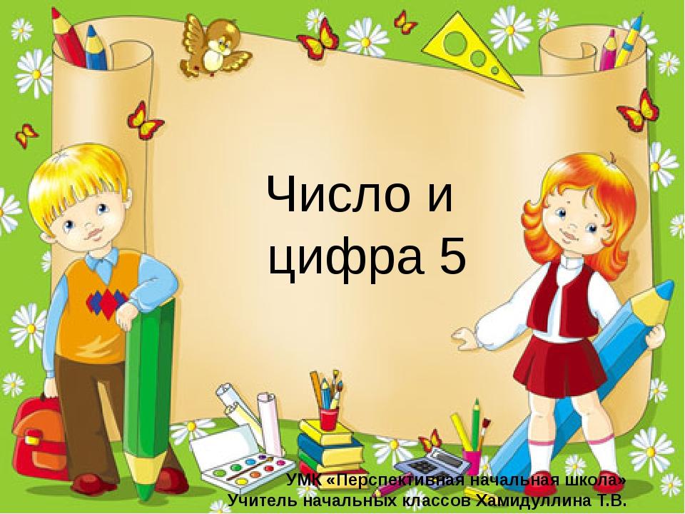 Число и цифра 5 УМК «Перспективная начальная школа» Учитель начальных классо...