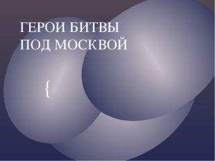 ГЕРОИ БИТВЫ ПОД МОСКВОЙ {