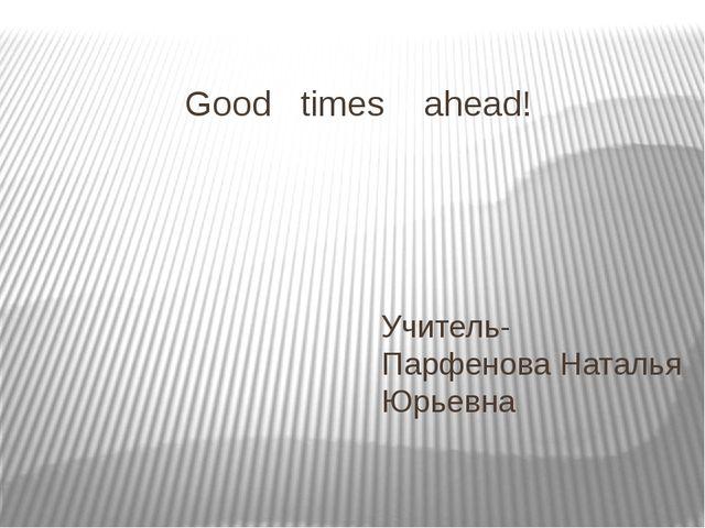 Good times ahead! Учитель- Парфенова Наталья Юрьевна