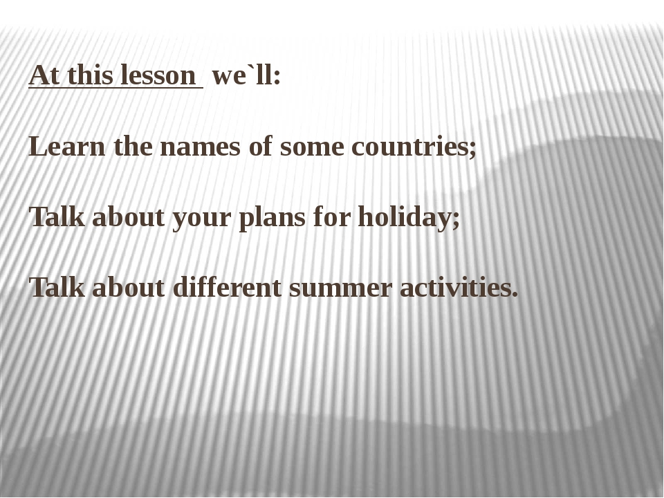 At this lesson we`ll: Learn the names of some countries; Talk about your pla...