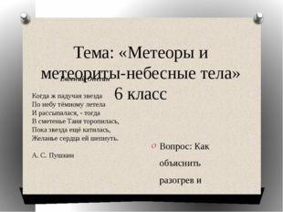 Тема: «Метеоры и метеориты-небесные тела» 6 класс Вопрос: Как объяснить разог