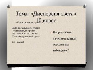Тема: «Дисперсия света» 10 класс Вопрос: Какое явление в данном отрывке мы на