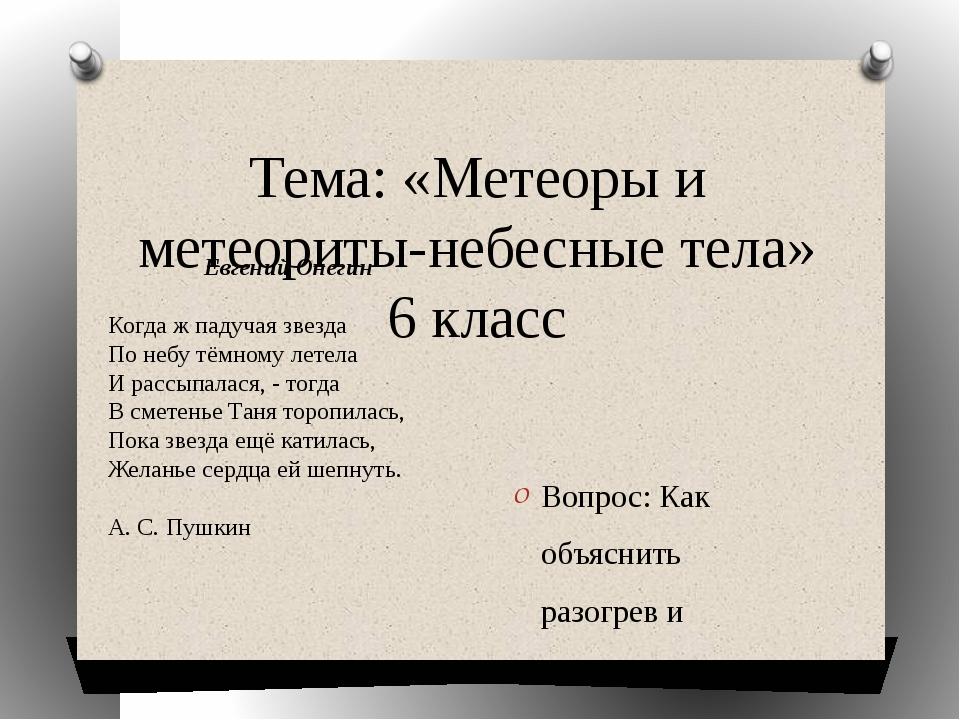 Тема: «Метеоры и метеориты-небесные тела» 6 класс Вопрос: Как объяснить разог...