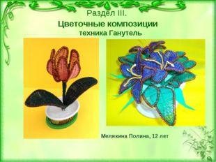 техника Ганутель Мелякина Полина, 12 лет Раздел III. Цветочные композиции