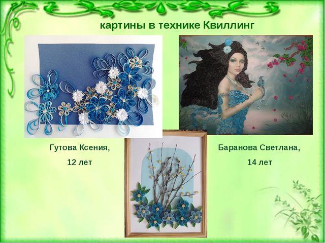 картины в технике Квиллинг Гутова Ксения, 12 лет Баранова Светлана, 14 лет