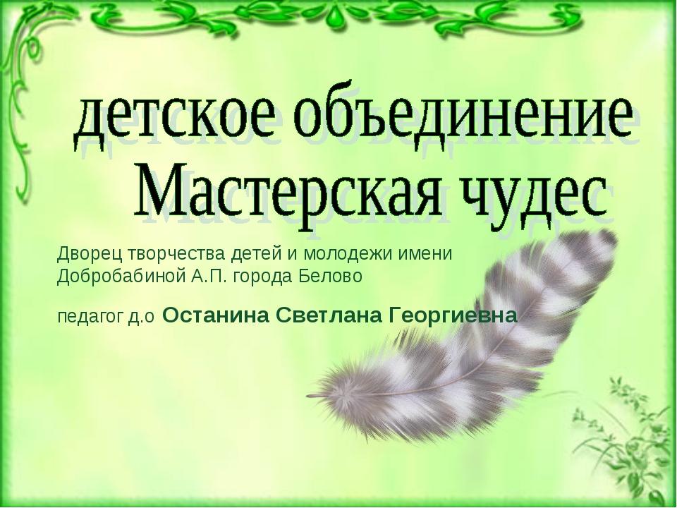 Дворец творчества детей и молодежи имени Добробабиной А.П. города Белово педа...