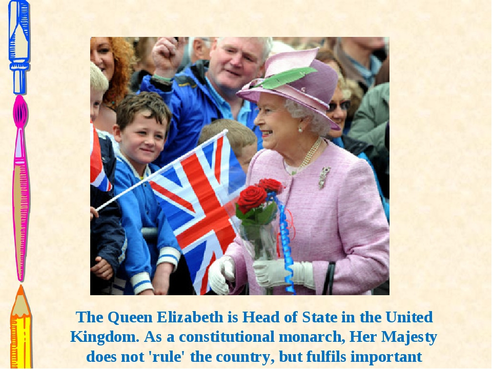 The Queen Elizabeth is Head of State in the United Kingdom. As a constitution...