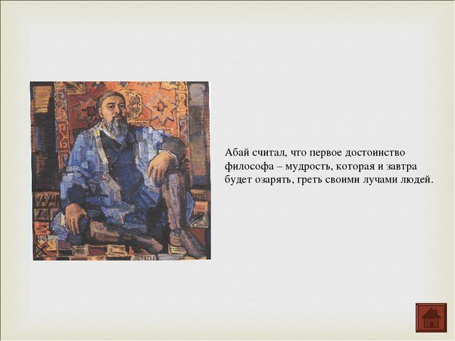 Абай считал, что первое достоинство философа – мудрость, которая и завтра буд...