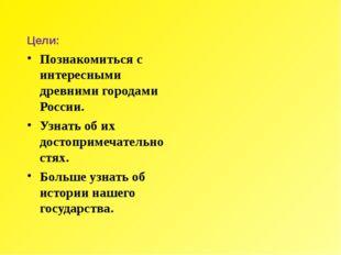 Цели: Познакомиться с интересными древними городами России. Узнать об их дост