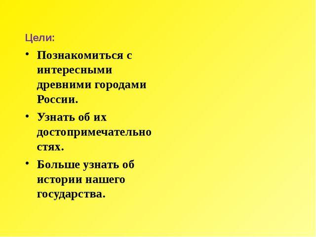 Цели: Познакомиться с интересными древними городами России. Узнать об их дост...