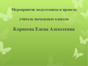 Мероприятие подготовила и провела учитель начальных классов Корнеева Елена Ал