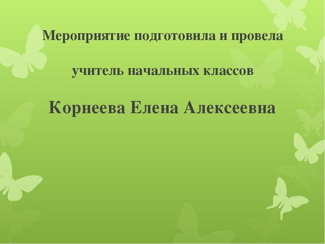 Мероприятие подготовила и провела учитель начальных классов Корнеева Елена Ал...