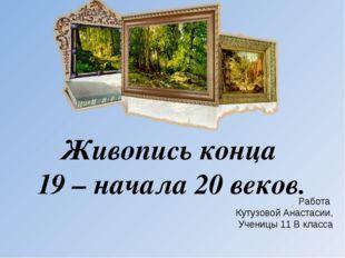 Живопись конца 19 – начала 20 веков. Работа Кутузовой Анастасии, Ученицы 11 В