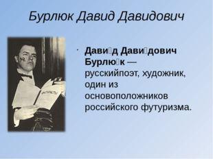 Бурлюк Давид Давидович Дави́д Дави́дович Бурлю́к— русскийпоэт,художник, оди