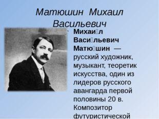 Матюшин Михаил Васильевич Михаи́л Васи́льевич Матю́шин— русскийхудожник, м