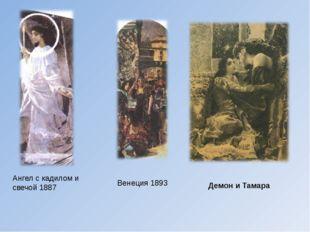Ангел с кадилом и свечой1887 Венеция 1893 Демон и Тамара