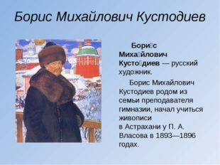 Борис Михайлович Кустодиев Бори́с Миха́йлович Кусто́диев— русский художник.