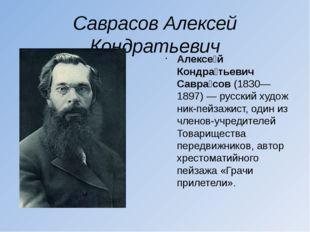 Саврасов Алексей Кондратьевич Алексе́й Кондра́тьевич Савра́сов(1830—1897)—