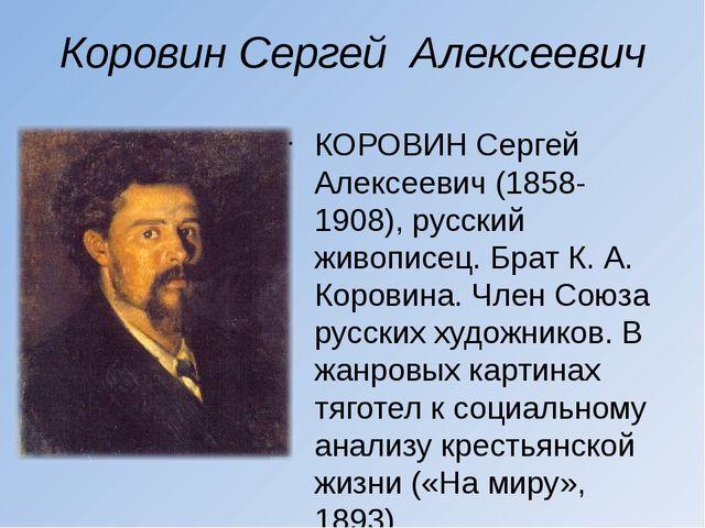 Коровин Сергей Алексеевич КОРОВИН Сергей Алексеевич (1858-1908), русский живо...
