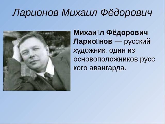 Ларионов Михаил Фёдорович Михаи́л Фёдорович Ларио́нов— русский художник, оди...