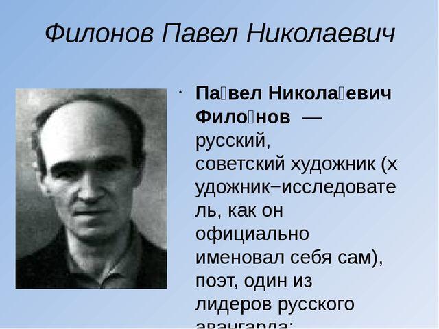 Филонов Павел Николаевич Па́вел Никола́евич Фило́нов— русский, советскийху...