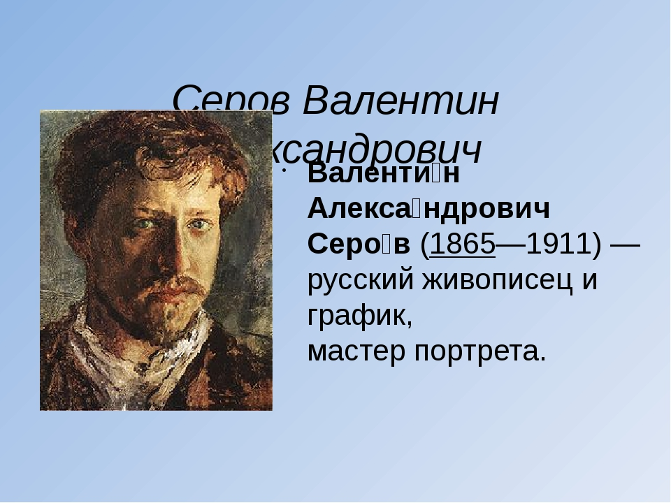 Серов Валентин Александрович Валенти́н Алекса́ндрович Серо́в(1865—1911)— р...
