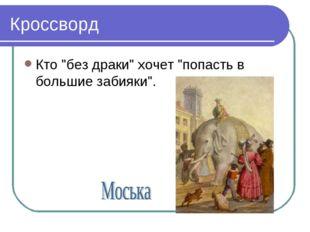 """Кроссворд Кто """"без драки"""" хочет """"попасть в большие забияки""""."""