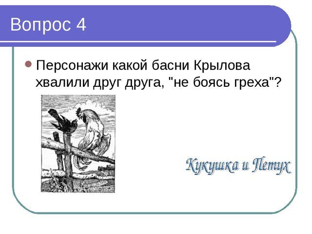 """Вопрос 4 Персонажи какой басни Крылова хвалили друг друга, """"не боясь греха""""?"""