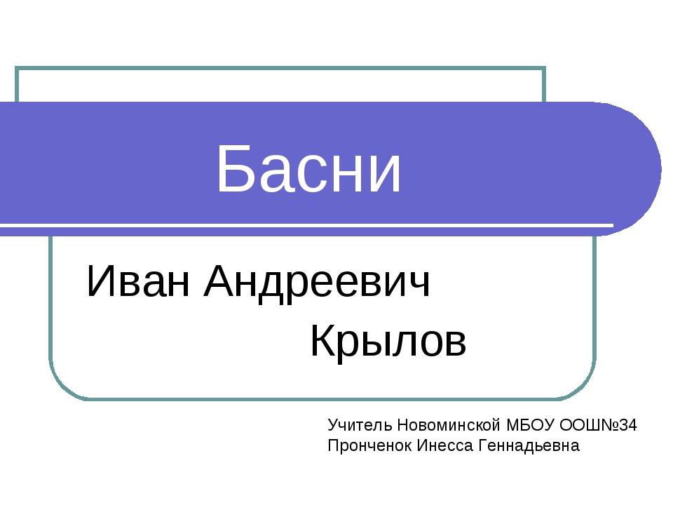 Басни Иван Андреевич Крылов Учитель Новоминской МБОУ ООШ№34 Пронченок Инесса...